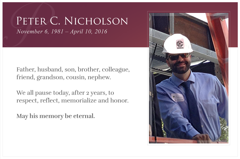 Peter C. Nicholson - November 6, 1981 — April 10, 2016. Father, husband, son, brother, colleague, friend grandson, cousin. We all pause today, after 2 years, to respect, reflect, memorialize and honor. May his memory be eternal.
